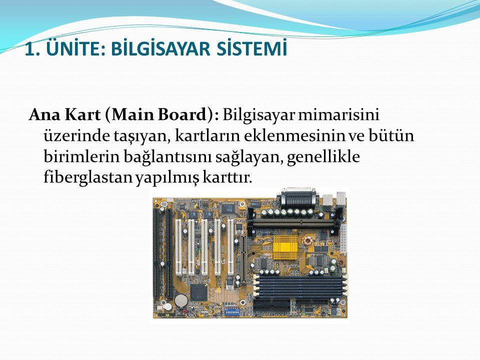 1. ÜNİTE: BİLGİSAYAR SİSTEMİ Ana Kart (Main Board): Bilgisayar mimarisini üzerinde taşıyan, kartların eklenmesinin ve bütün birimlerin bağlantısını sa