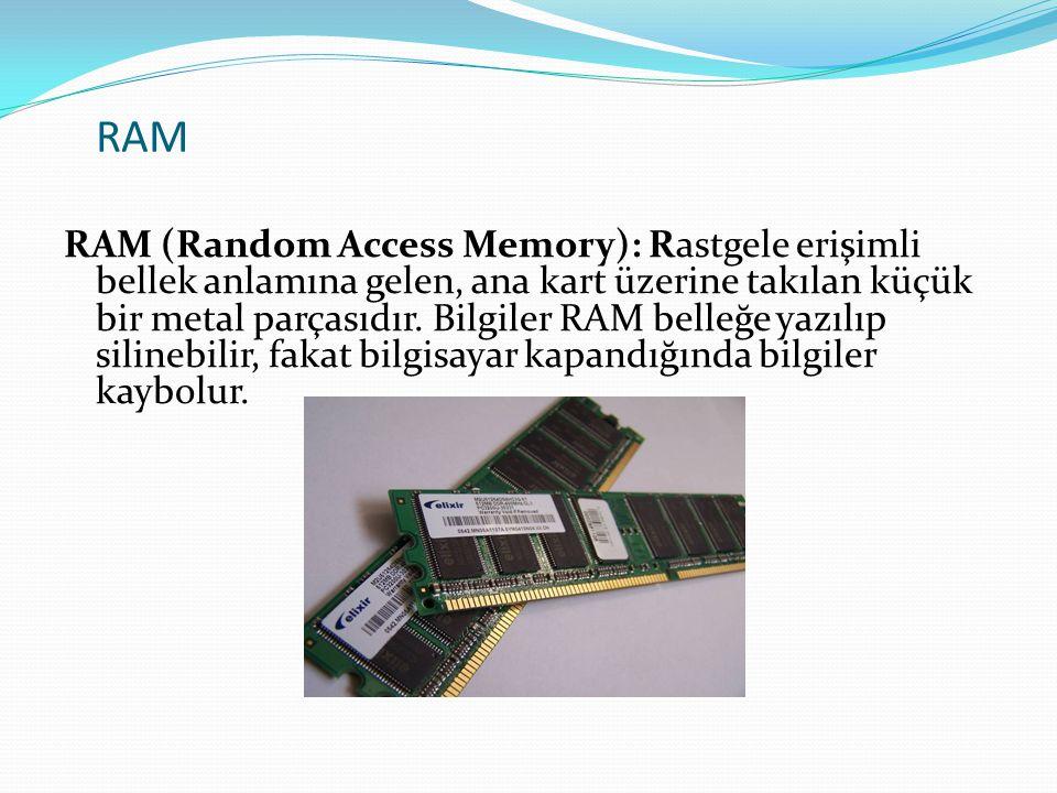 RAM RAM (Random Access Memory): Rastgele erişimli bellek anlamına gelen, ana kart üzerine takılan küçük bir metal parçasıdır. Bilgiler RAM belleğe yaz