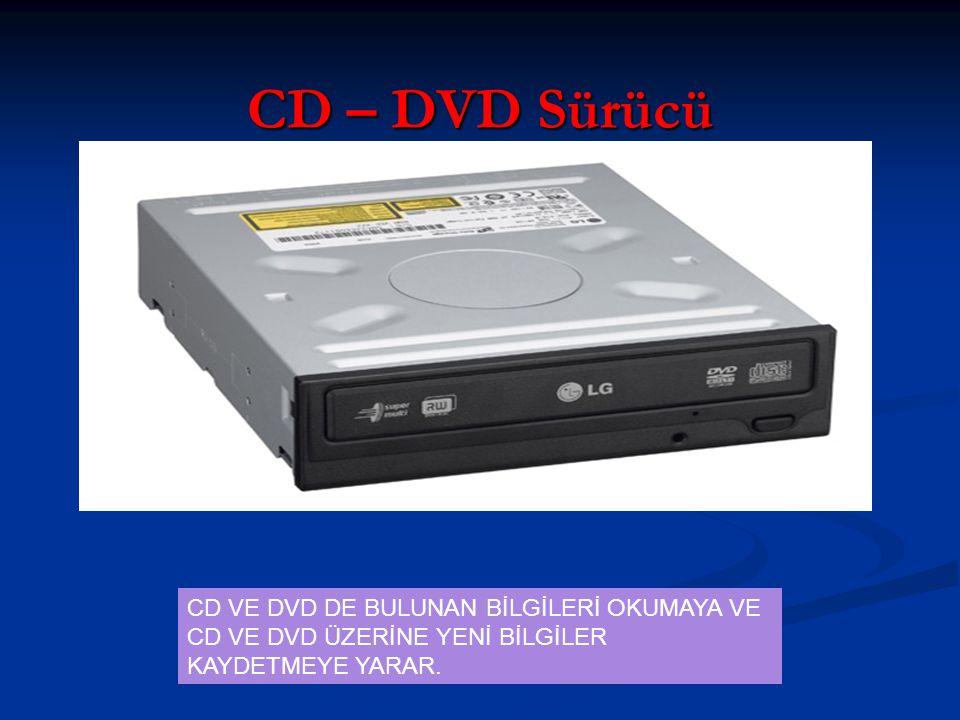 CD – DVD Sürücü CD VE DVD DE BULUNAN BİLGİLERİ OKUMAYA VE CD VE DVD ÜZERİNE YENİ BİLGİLER KAYDETMEYE YARAR.