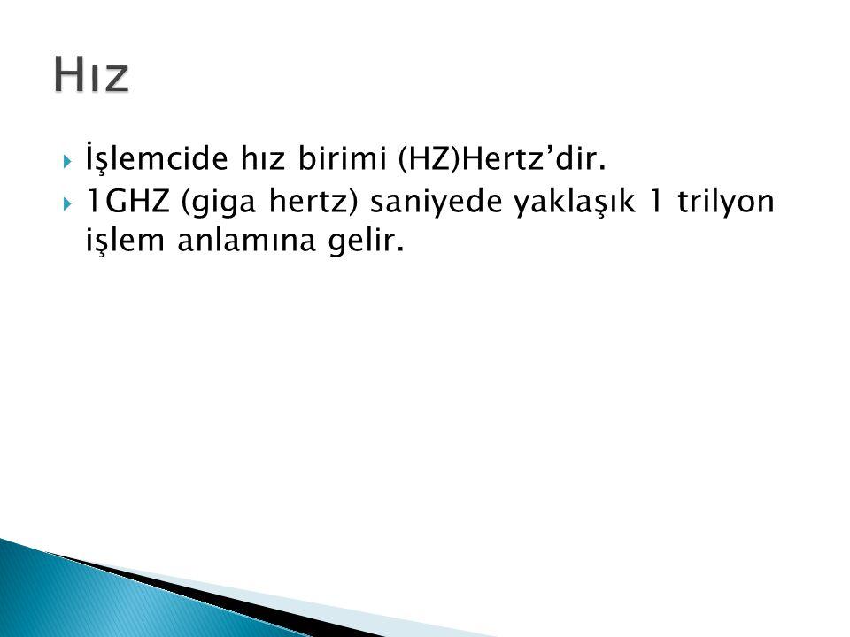  İşlemcide hız birimi (HZ)Hertz'dir.  1GHZ (giga hertz) saniyede yaklaşık 1 trilyon işlem anlamına gelir.