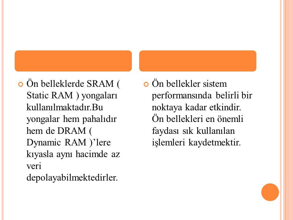 Ön belleklerde SRAM ( Static RAM ) yongaları kullanılmaktadır.Bu yongalar hem pahalıdır hem de DRAM ( Dynamic RAM )'lere kıyasla aynı hacimde az veri