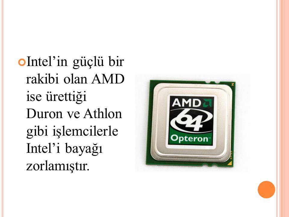 Intel'in güçlü bir rakibi olan AMD ise ürettiği Duron ve Athlon gibi işlemcilerle Intel'i bayağı zorlamıştır.