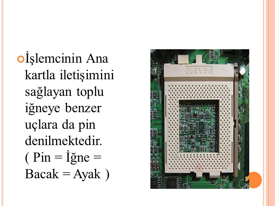 İşlemcinin Ana kartla iletişimini sağlayan toplu iğneye benzer uçlara da pin denilmektedir. ( Pin = İğne = Bacak = Ayak )
