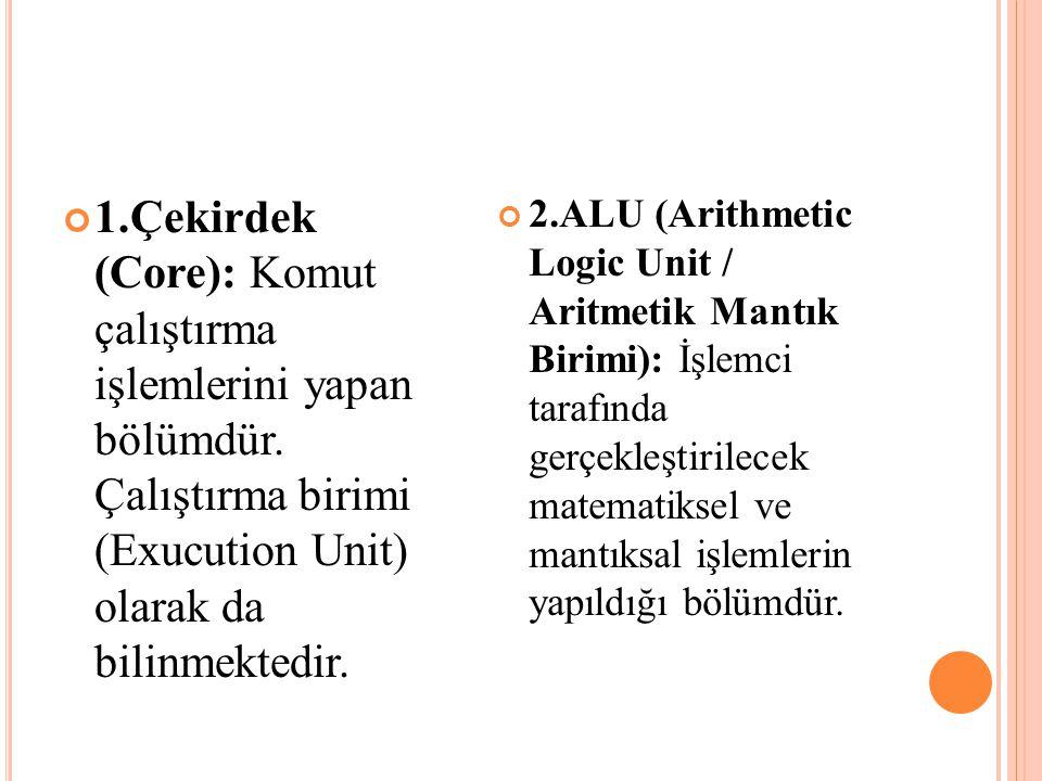 1.Çekirdek (Core): Komut çalıştırma işlemlerini yapan bölümdür. Çalıştırma birimi (Exucution Unit) olarak da bilinmektedir. 2.ALU (Arithmetic Logic Un