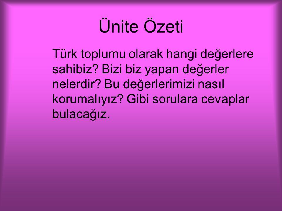 Ünite Özeti Türk toplumu olarak hangi değerlere sahibiz? Bizi biz yapan değerler nelerdir? Bu değerlerimizi nasıl korumalıyız? Gibi sorulara cevaplar