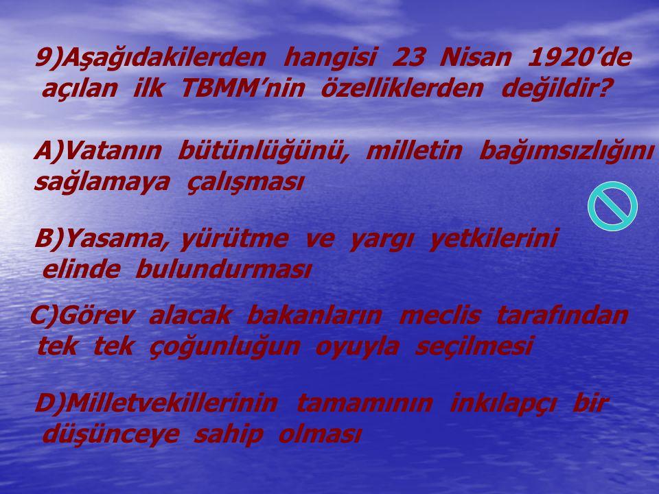 9)Aşağıdakilerden hangisi 23 Nisan 1920'de açılan ilk TBMM'nin özelliklerden değildir? A)Vatanın bütünlüğünü, milletin bağımsızlığını sağlamaya çalışm