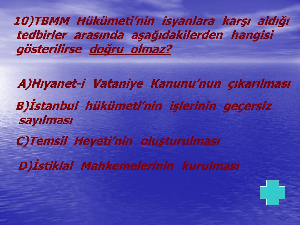 10)TBMM Hükümeti'nin isyanlara karşı aldığı tedbirler arasında aşağıdakilerden hangisi gösterilirse doğru olmaz? A)Hıyanet-i Vataniye Kanunu'nun çıkar