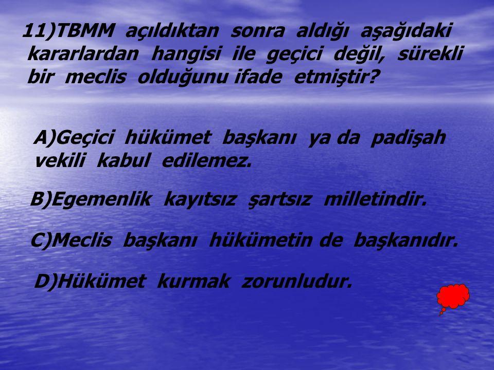 11)TBMM açıldıktan sonra aldığı aşağıdaki kararlardan hangisi ile geçici değil, sürekli bir meclis olduğunu ifade etmiştir? A)Geçici hükümet başkanı y