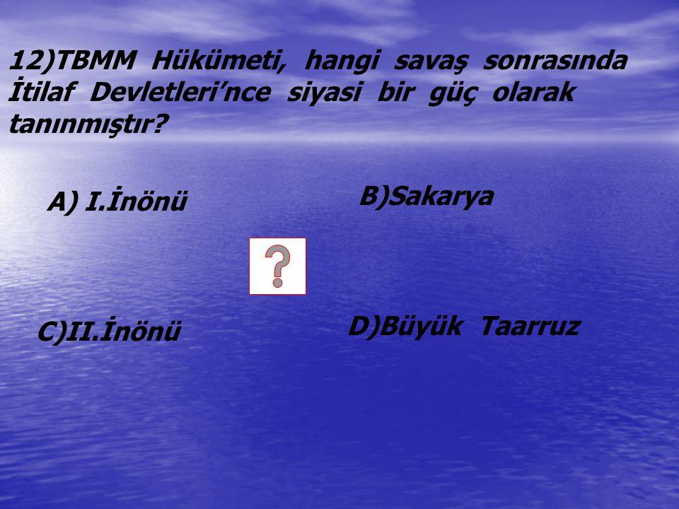 12)TBMM Hükümeti, hangi savaş sonrasında İtilaf Devletleri'nce siyasi bir güç olarak tanınmıştır? A) I.İnönü C)II.İnönü B)Sakarya D)Büyük Taarruz