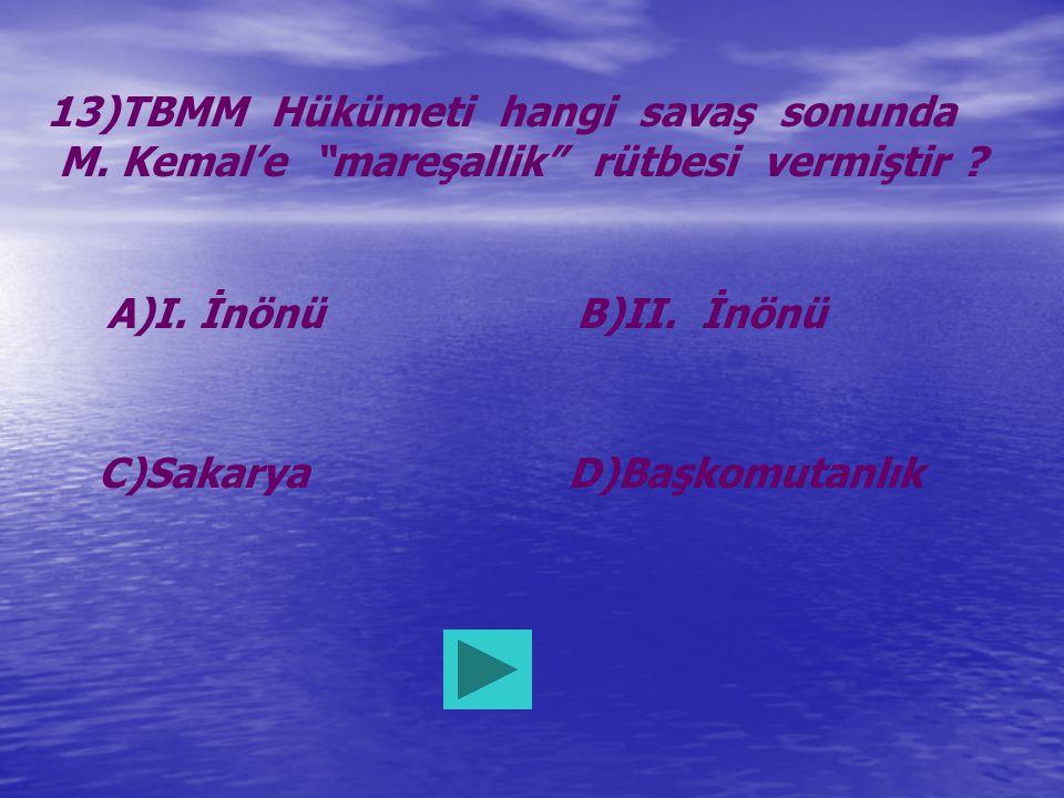 """13)TBMM Hükümeti hangi savaş sonunda M. Kemal'e """"mareşallik"""" rütbesi vermiştir ? A)I. İnönüB)II. İnönü C)SakaryaD)Başkomutanlık"""