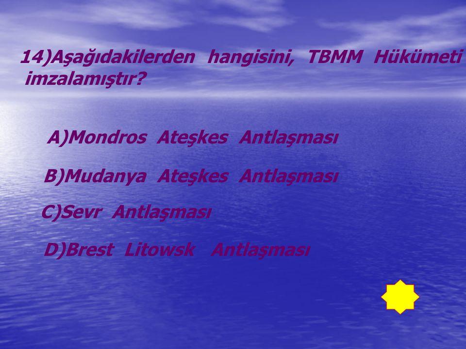 14)Aşağıdakilerden hangisini, TBMM Hükümeti imzalamıştır? A)Mondros Ateşkes Antlaşması B)Mudanya Ateşkes Antlaşması C)Sevr Antlaşması D)Brest Litowsk
