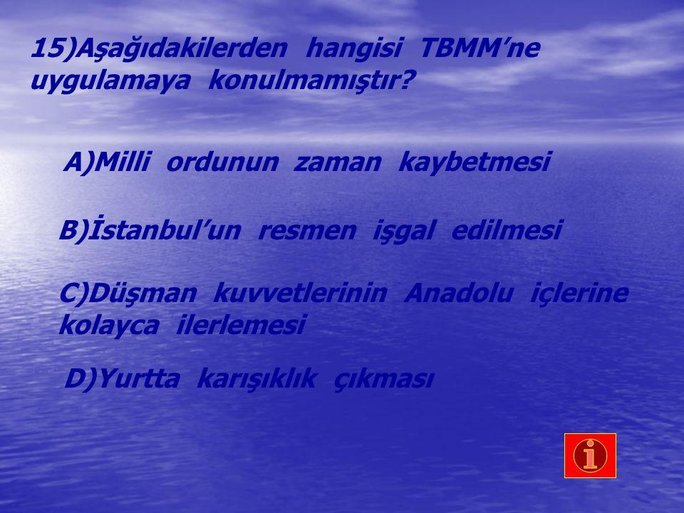 15)Aşağıdakilerden hangisi TBMM'ne uygulamaya konulmamıştır? A)Milli ordunun zaman kaybetmesi B)İstanbul'un resmen işgal edilmesi C)Düşman kuvvetlerin