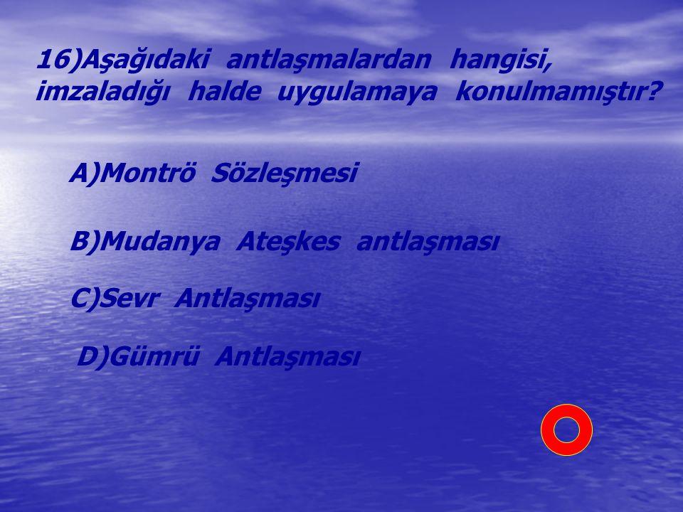16)Aşağıdaki antlaşmalardan hangisi, imzaladığı halde uygulamaya konulmamıştır? A)Montrö Sözleşmesi B)Mudanya Ateşkes antlaşması C)Sevr Antlaşması D)G