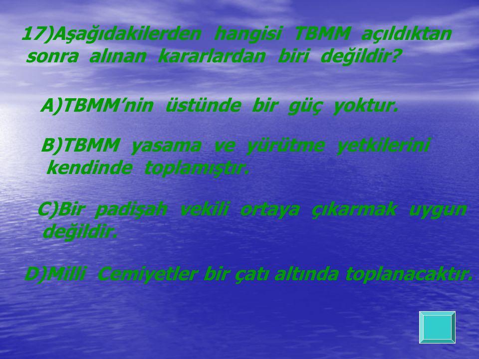 17)Aşağıdakilerden hangisi TBMM açıldıktan sonra alınan kararlardan biri değildir? A)TBMM'nin üstünde bir güç yoktur. B)TBMM yasama ve yürütme yetkile