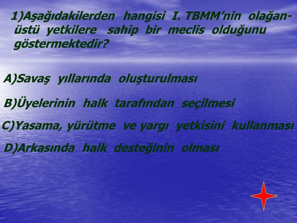 1)Aşağıdakilerden hangisi I. TBMM'nin olağan- üstü yetkilere sahip bir meclis olduğunu göstermektedir? A)Savaş yıllarında oluşturulması B)Üyelerinin h
