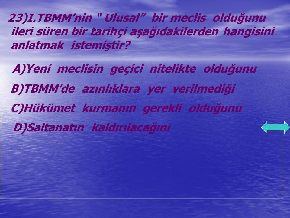 """23)I.TBMM'nin """" Ulusal"""" bir meclis olduğunu ileri süren bir tarihçi aşağıdakilerden hangisini anlatmak istemiştir? A)Yeni meclisin geçici nitelikte ol"""