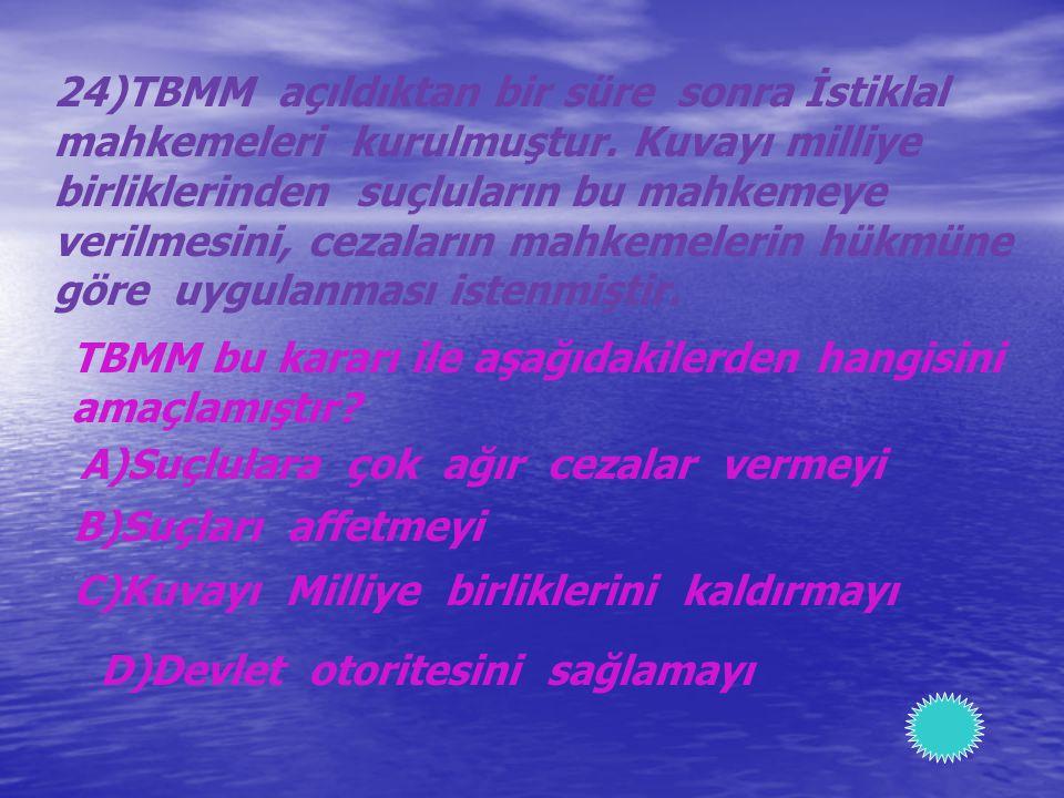 24)TBMM açıldıktan bir süre sonra İstiklal mahkemeleri kurulmuştur. Kuvayı milliye birliklerinden suçluların bu mahkemeye verilmesini, cezaların mahke