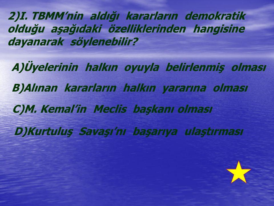2)I. TBMM'nin aldığı kararların demokratik olduğu aşağıdaki özelliklerinden hangisine dayanarak söylenebilir? A)Üyelerinin halkın oyuyla belirlenmiş o