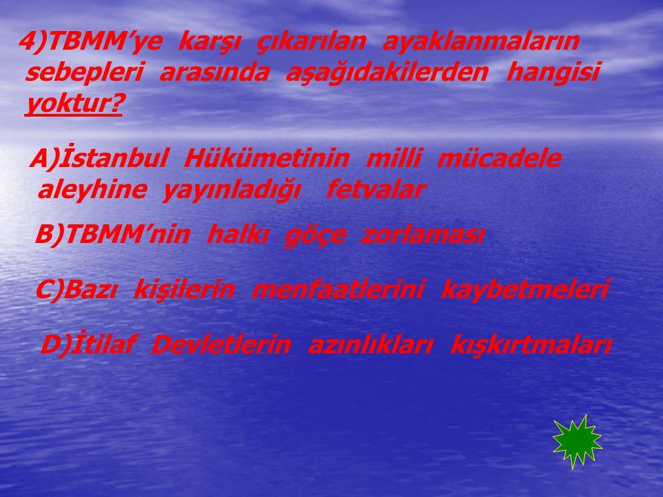 4)TBMM'ye karşı çıkarılan ayaklanmaların sebepleri arasında aşağıdakilerden hangisi yoktur? A)İstanbul Hükümetinin milli mücadele aleyhine yayınladığı
