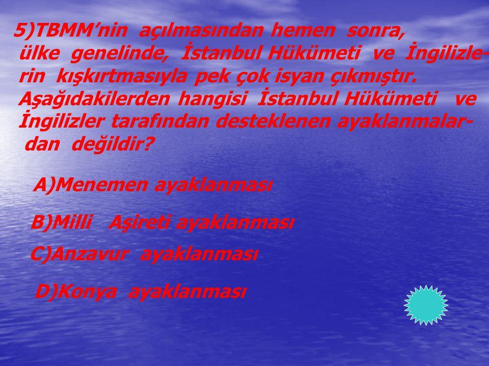 5)TBMM'nin açılmasından hemen sonra, ülke genelinde, İstanbul Hükümeti ve İngilizle- rin kışkırtmasıyla pek çok isyan çıkmıştır. Aşağıdakilerden hangi