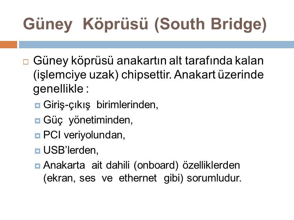 Güney Köprüsü (South Bridge)  Güney köprüsü anakartın alt tarafında kalan (işlemciye uzak) chipsettir. Anakart üzerinde genellikle :  Giriş-çıkış bi