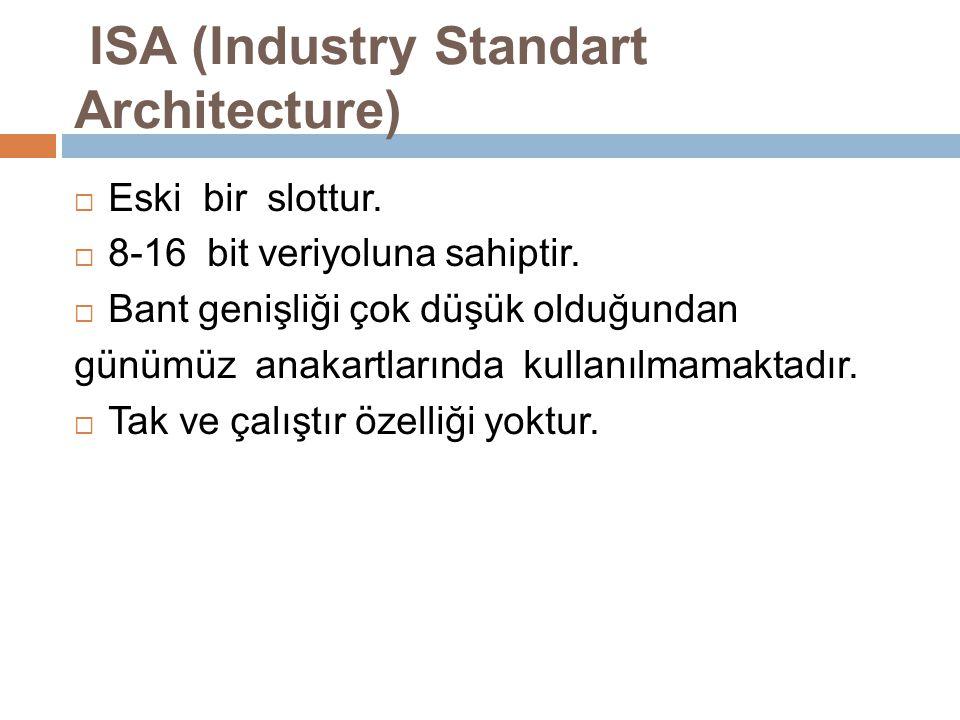 ISA (Industry Standart Architecture)  Eski bir slottur.  8-16 bit veriyoluna sahiptir.  Bant genişliği çok düşük olduğundan günümüz anakartlarında