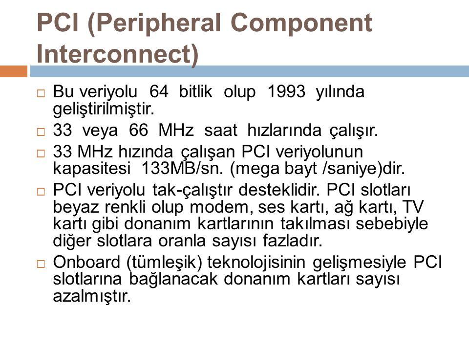 PCI (Peripheral Component Interconnect)  Bu veriyolu 64 bitlik olup 1993 yılında geliştirilmiştir.  33 veya 66 MHz saat hızlarında çalışır.  33 MHz