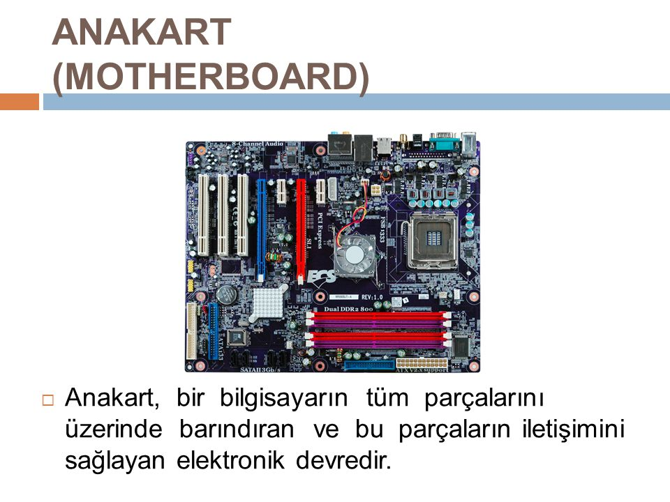  Anakart, bir bilgisayarın tüm parçalarını üzerinde barındıran ve bu parçaların iletişimini sağlayan elektronik devredir.