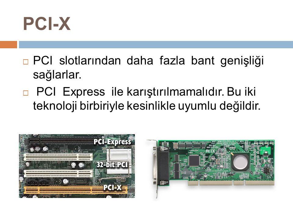 PCI-X  PCI slotlarından daha fazla bant genişliği sağlarlar.  PCI Express ile karıştırılmamalıdır. Bu iki teknoloji birbiriyle kesinlikle uyumlu değ