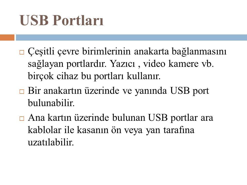 USB Portları  Çeşitli çevre birimlerinin anakarta bağlanmasını sağlayan portlardır. Yazıcı, video kamere vb. birçok cihaz bu portları kullanır.  Bir