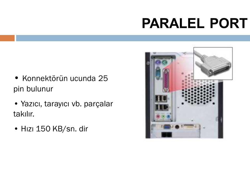 35 PARALEL PORT Konnektörün ucunda 25 pin bulunur Yazıcı, tarayıcı vb. parçalar takılır. Hızı 150 KB/sn. dir