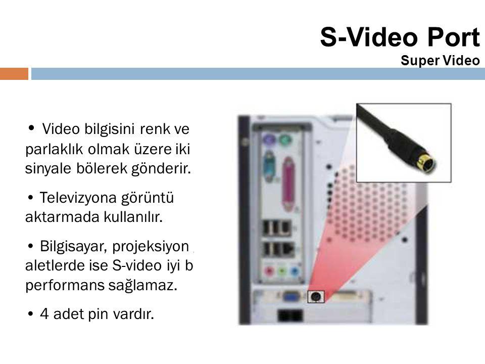 39 S-Video Port Super Video Video bilgisini renk ve parlaklık olmak üzere iki farklı sinyale bölerek gönderir. Televizyona görüntü aktarmada kullanılı