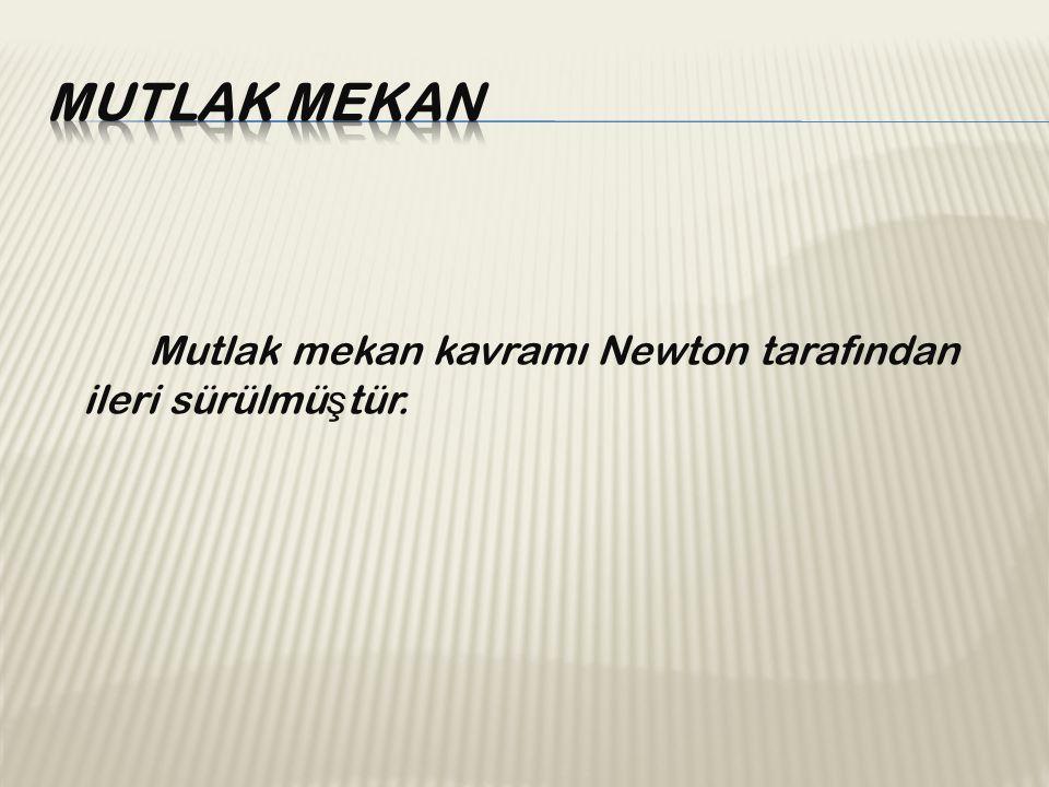 Mutlak mekan kavramı Newton tarafından ileri sürülmü ş tür.