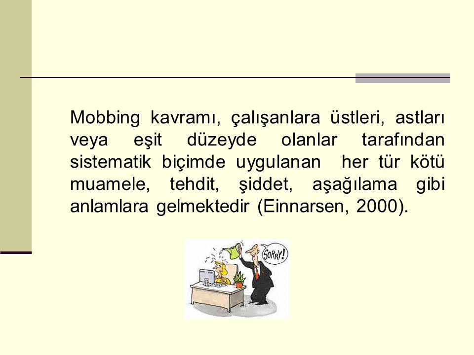 Mobbing kavramı, çalışanlara üstleri, astları veya eşit düzeyde olanlar tarafından sistematik biçimde uygulanan her tür kötü muamele, tehdit, şiddet,