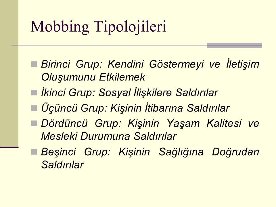 Mobbing Tipolojileri Birinci Grup: Kendini Göstermeyi ve İletişim Oluşumunu Etkilemek İkinci Grup: Sosyal İlişkilere Saldırılar Üçüncü Grup: Kişinin İ