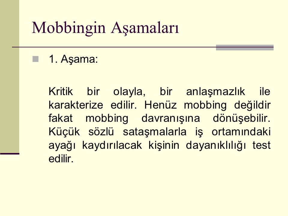 Mobbingin Aşamaları 1. Aşama: Kritik bir olayla, bir anlaşmazlık ile karakterize edilir. Henüz mobbing değildir fakat mobbing davranışına dönüşebilir.