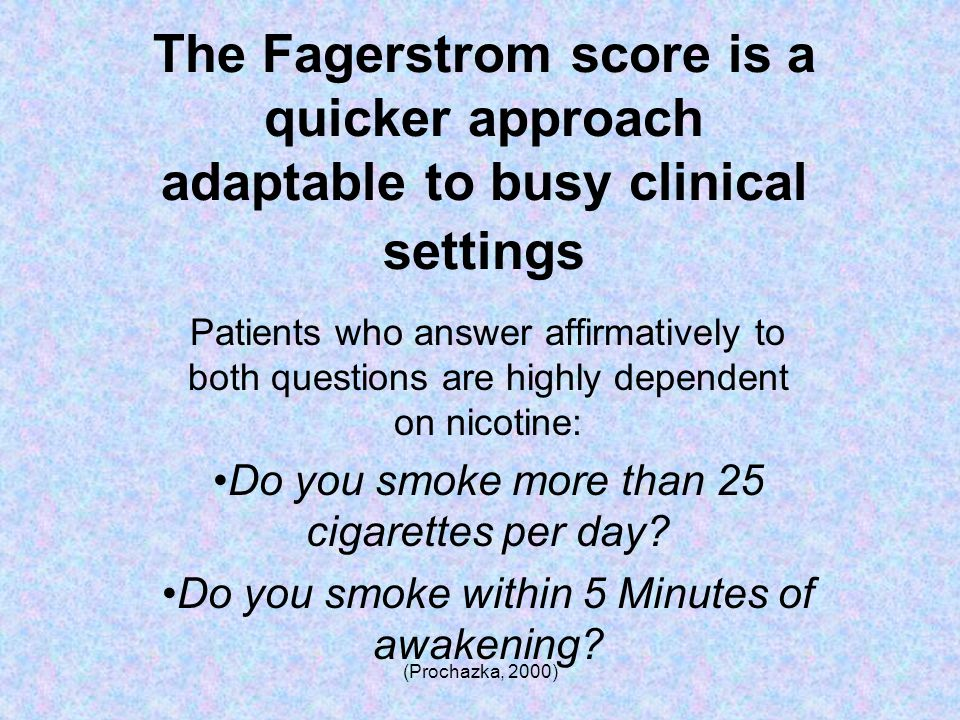 (Prochazka, 2000) The Fagerstrom score is a quicker approach adaptable to busy clinical settings Patients who answer affirmatively to both questions are highly dependent on nicotine: Do you smoke more than 25 cigarettes per day.