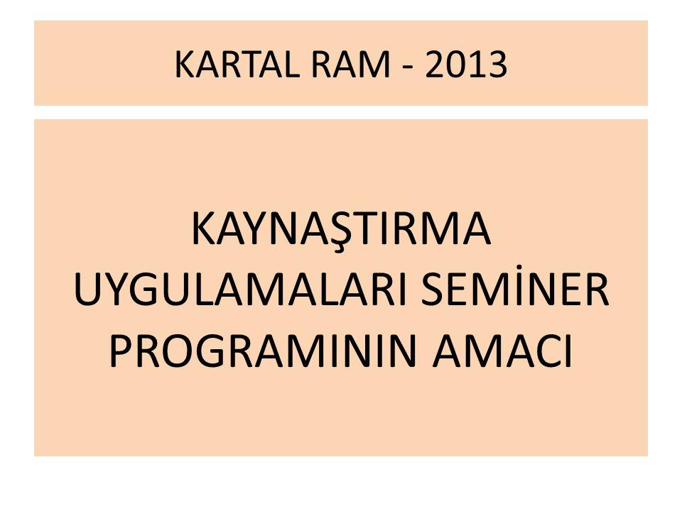 KARTAL RAM - 2013 KAYNAŞTIRMA UYGULAMALARI SEMİNER PROGRAMININ AMACI