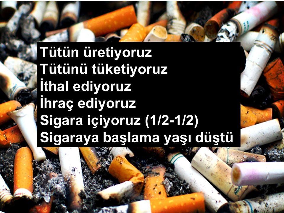 Tütün üretiyoruz Tütünü tüketiyoruz İthal ediyoruz İhraç ediyoruz Sigara içiyoruz (1/2-1/2) Sigaraya başlama yaşı düştü