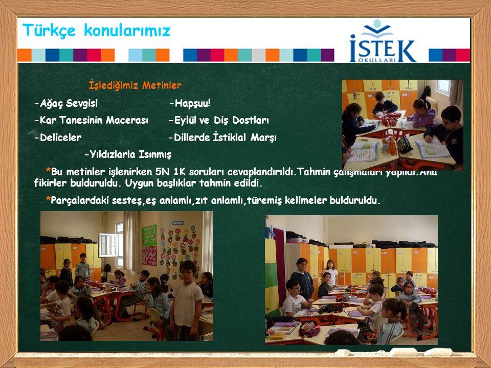 Türkçe konularımız İşlediğimiz Metinler -Ağaç Sevgisi -Hapşuu! -Kar Tanesinin Macerası -Eylül ve Diş Dostları -Deliceler -Dillerde İstiklal Marşı -Yıl