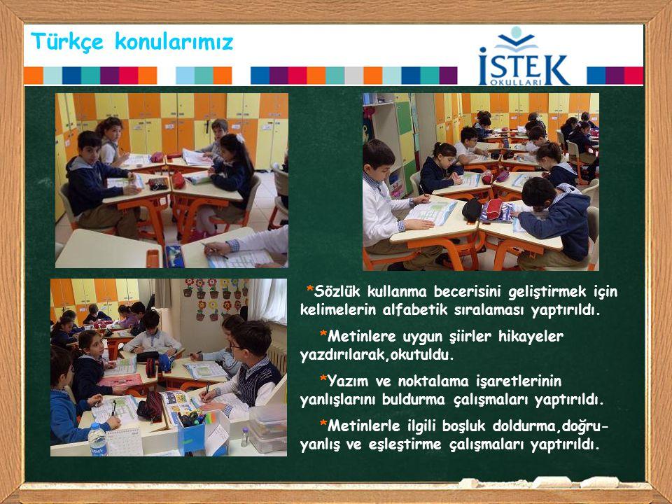 Türkçe konularımız *Sözlük kullanma becerisini geliştirmek için kelimelerin alfabetik sıralaması yaptırıldı. *Metinlere uygun şiirler hikayeler yazdır