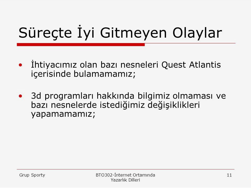 Grup SportyBTO302-İnternet Ortamında Yazarlık Dilleri 11 Süreçte İyi Gitmeyen Olaylar İhtiyacımız olan bazı nesneleri Quest Atlantis içerisinde bulamamamız; 3d programları hakkında bilgimiz olmaması ve bazı nesnelerde istediğimiz değişiklikleri yapamamamız;