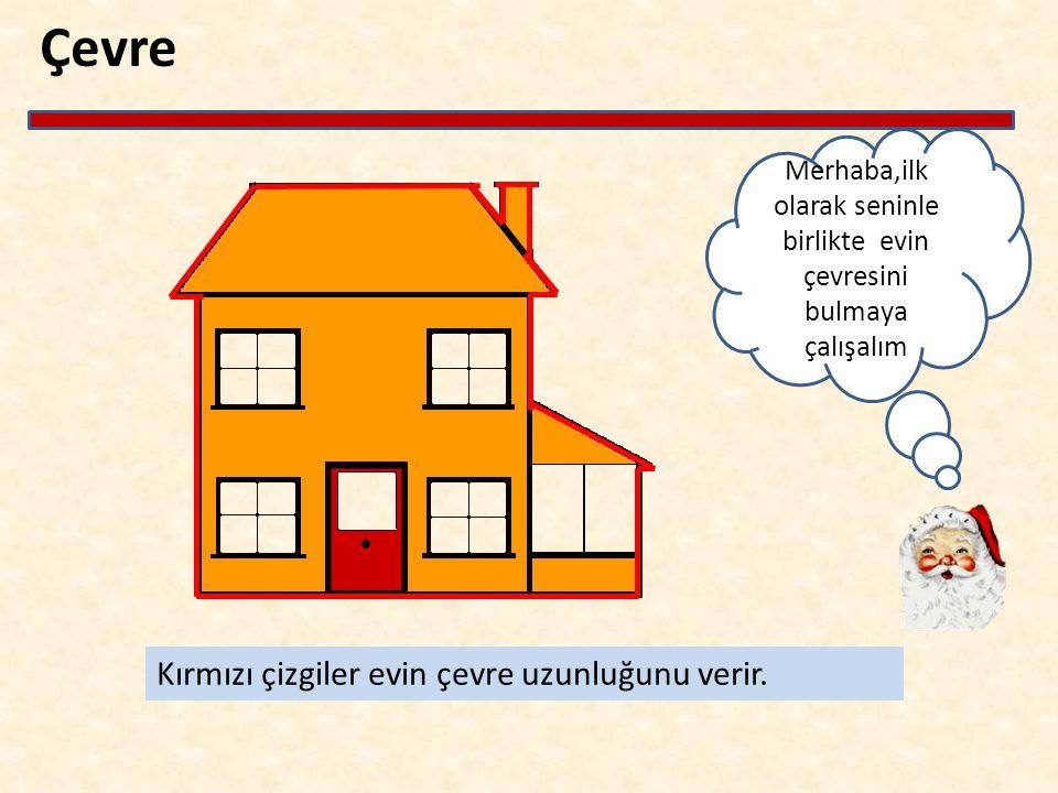 Çevre Merhaba,ilk olarak seninle birlikte evin çevresini bulmaya çalışalım Kırmızı çizgiler evin çevre uzunluğunu verir.