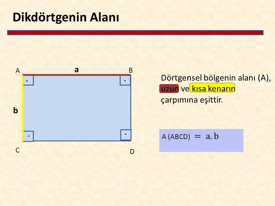 Dikdörtgenin Alanı Dörtgensel bölgenin alanı (A), uzun ve kısa kenarın çarpımına eşittir. A B C a D b....