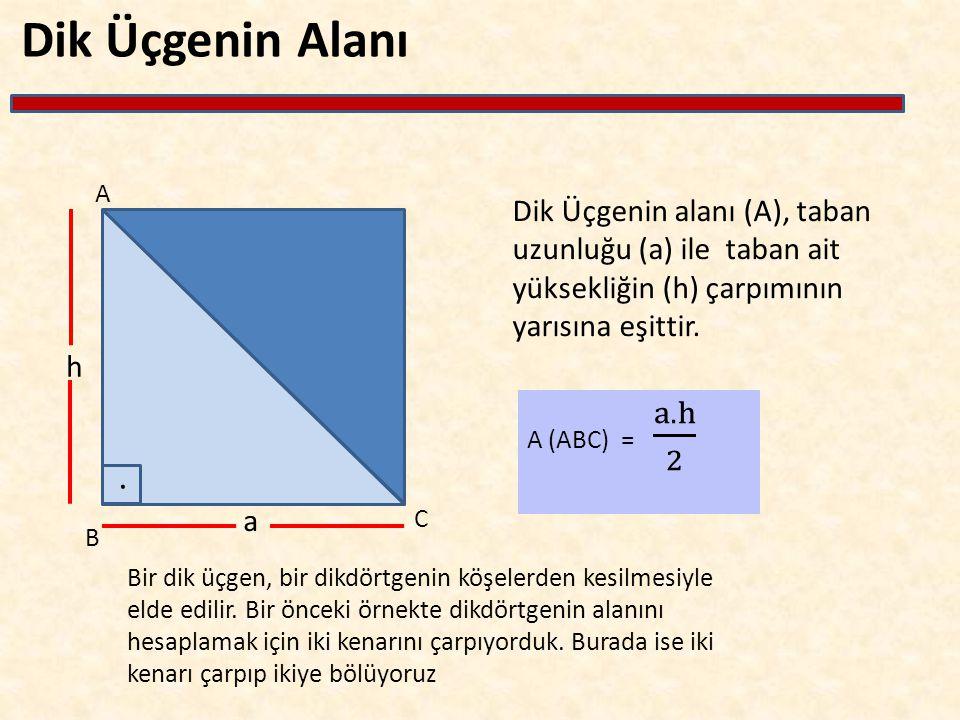 Dik Üçgenin Alanı Dik Üçgenin alanı (A), taban uzunluğu (a) ile taban ait yüksekliğin (h) çarpımının yarısına eşittir. A B C h a Bir dik üçgen, bir di