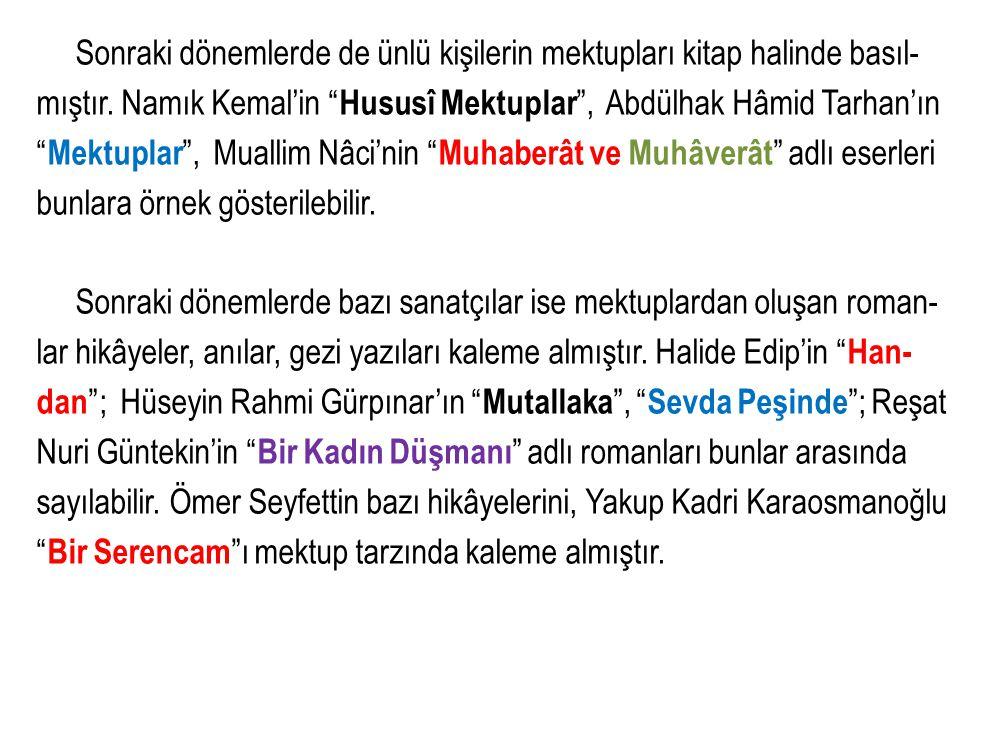 """Sonraki dönemlerde de ünlü kişilerin mektupları kitap halinde basıl- mıştır. Namık Kemal'in """" Hususî Mektuplar """", Abdülhak Hâmid Tarhan'ın """" Mektuplar"""