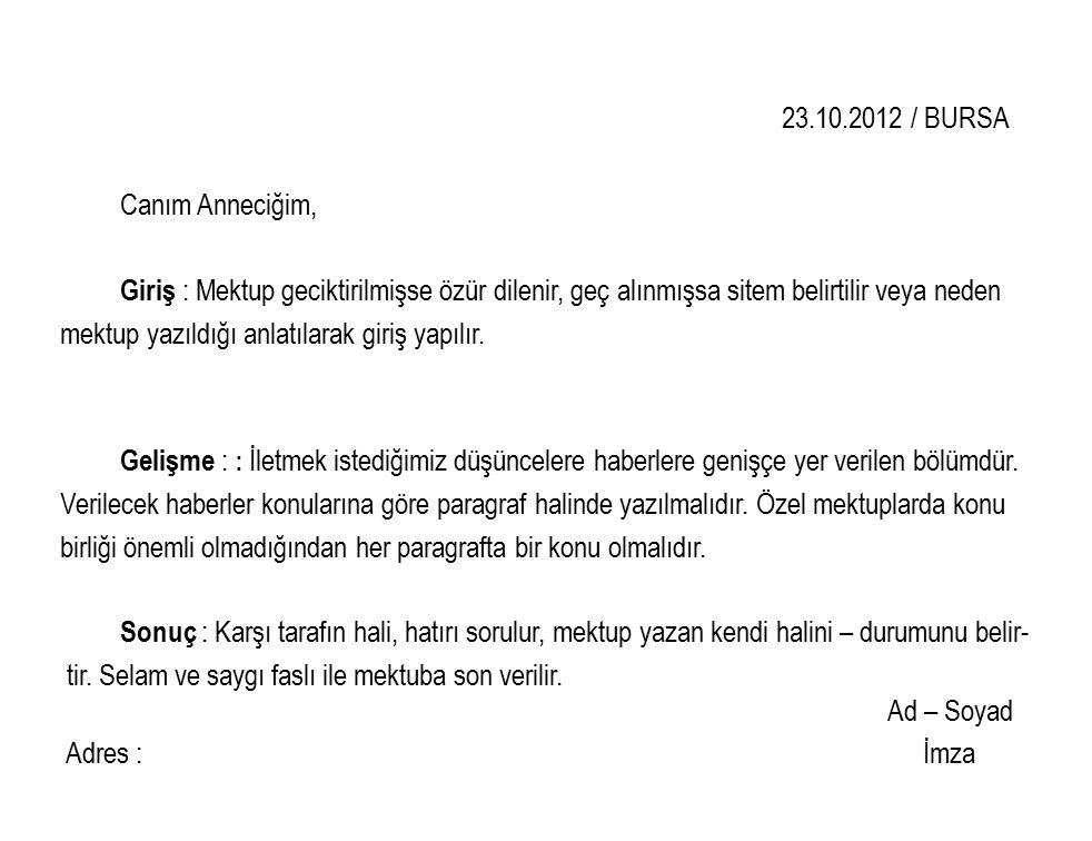 23.10.2012 / BURSA Canım Anneciğim, Giriş : Mektup geciktirilmişse özür dilenir, geç alınmışsa sitem belirtilir veya neden mektup yazıldığı anlatılarak giriş yapılır.