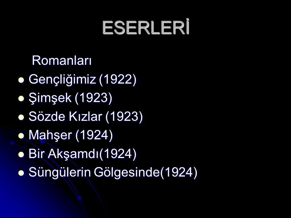 ESERLERİ Romanları Romanları Gençliğimiz (1922) Gençliğimiz (1922) Şimşek (1923) Şimşek (1923) Sözde Kızlar (1923) Sözde Kızlar (1923) Mahşer (1924) Mahşer (1924) Bir Akşamdı(1924) Bir Akşamdı(1924) Süngülerin Gölgesinde(1924) Süngülerin Gölgesinde(1924)