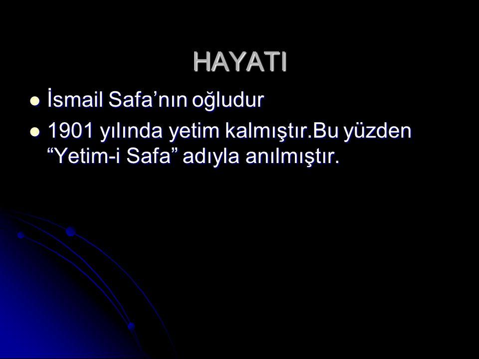 HAYATI İsmail Safa'nın oğludur İsmail Safa'nın oğludur 1901 yılında yetim kalmıştır.Bu yüzden Yetim-i Safa adıyla anılmıştır.