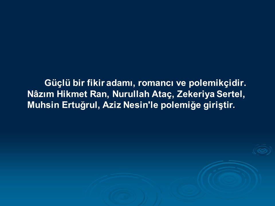 . Güçlü bir fikir adamı, romancı ve polemikçidir. Nâzım Hikmet Ran, Nurullah Ataç, Zekeriya Sertel, Muhsin Ertuğrul, Aziz Nesin'le polemiğe giriştir.
